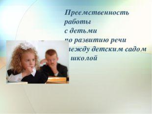 Преемственность работы    с детьми  по развитию речи  между детским садом  и