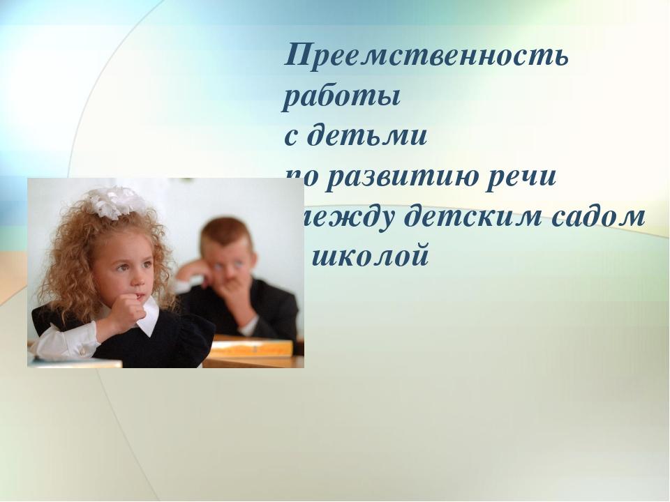 Преемственность работы    с детьми  по развитию речи  между детским садом  и...