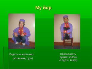 Му йор Сидеть на корточках (нохашлад суух) Обхватывать руками колени (өвдгән