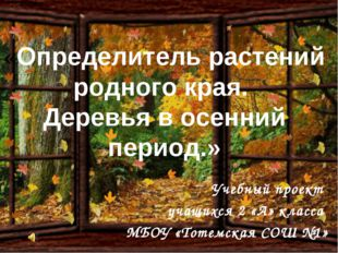 «Определитель растений родного края. Деревья в осенний период.» Учебный проек