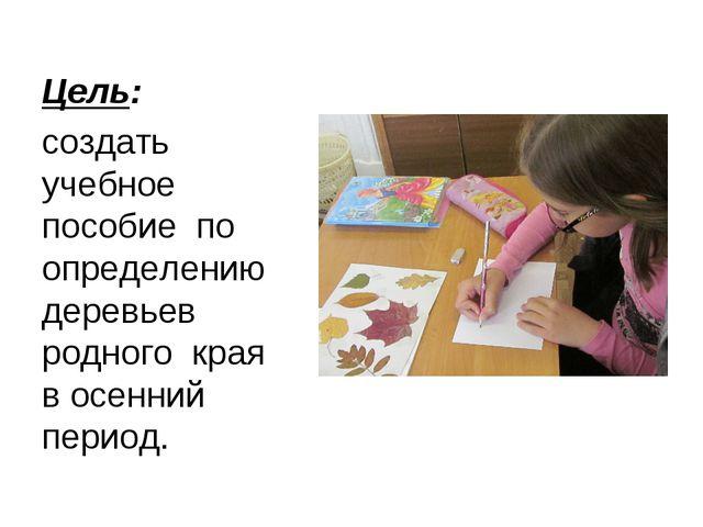 Цель: создать учебное пособие по определению деревьев родного края в осенний...