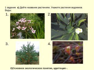 1 задание а) Дайте название растениям. Укажите растения водоемов. Виды: б)Ос