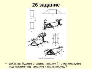 26 задание а)Как вы будете ставить палатку (что используете под настил под па
