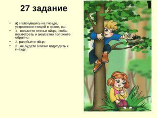27 задание а) Наткнувшись на гнездо, устроенное птицей в траве, вы: 1. возьме