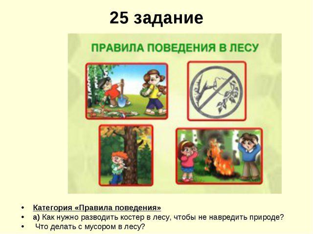 25 задание Категория «Правила поведения» а) Как нужно разводить костер в лесу...
