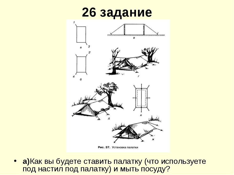 26 задание а)Как вы будете ставить палатку (что используете под настил под па...
