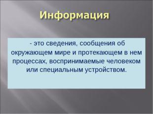 - это сведения, сообщения об окружающем мире и протекающем в нем процессах,