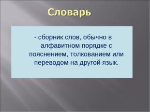 - сборник слов, обычно в алфавитном порядке с пояснением, толкованием или пе