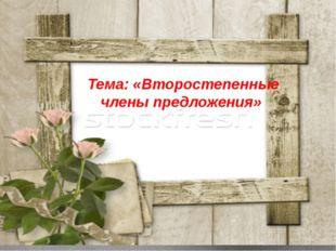 Тема: «Второстепенные члены предложения»