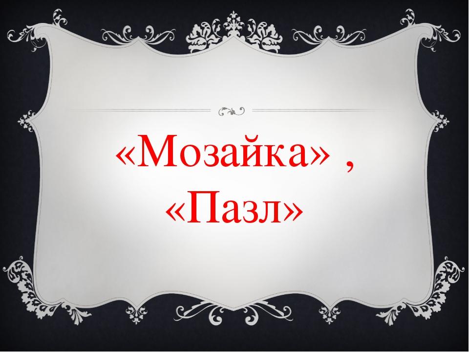 «Мозайка» , «Пазл»