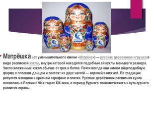 Матрёшка (от уменьшительного имени «Матрёна»)— русская деревянная игрушка в