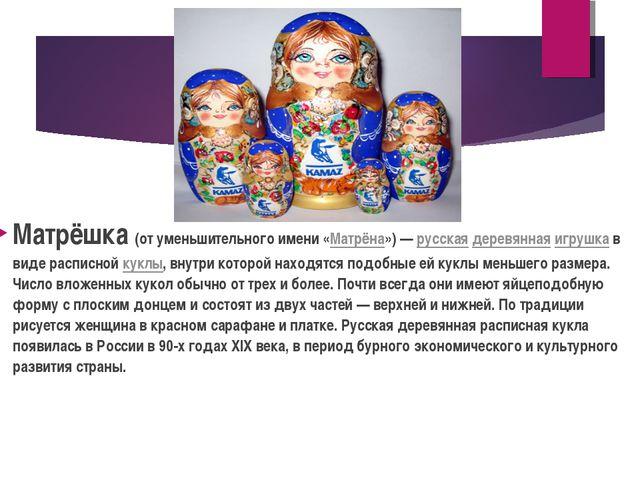 Матрёшка (от уменьшительного имени «Матрёна»)— русская деревянная игрушка в...