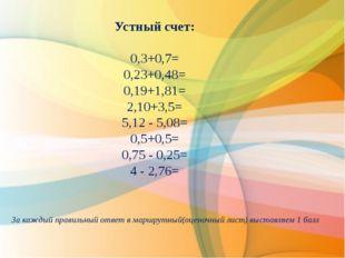 Устный счет: 0,3+0,7= 0,23+0,48= 0,19+1,81= 2,10+3,5= 5,12 - 5,08= 0,5+0,5=