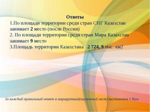 Ответы 1.По площади территории среди стран СНГ Казахстан занимает 2 место (п