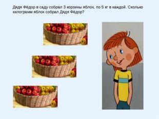 Дядя Фёдор в саду собрал 3 корзины яблок, по 5 кг в каждой. Сколько килограмм