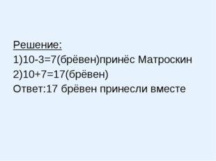 Решение: 1)10-3=7(брёвен)принёс Матроскин 2)10+7=17(брёвен) Ответ:17 брёвен п