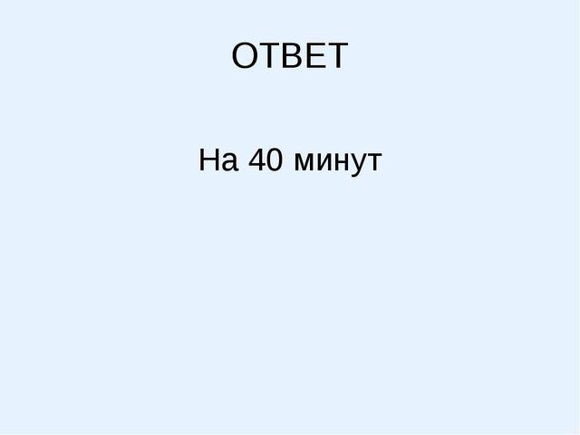 ОТВЕТ На 40 минут