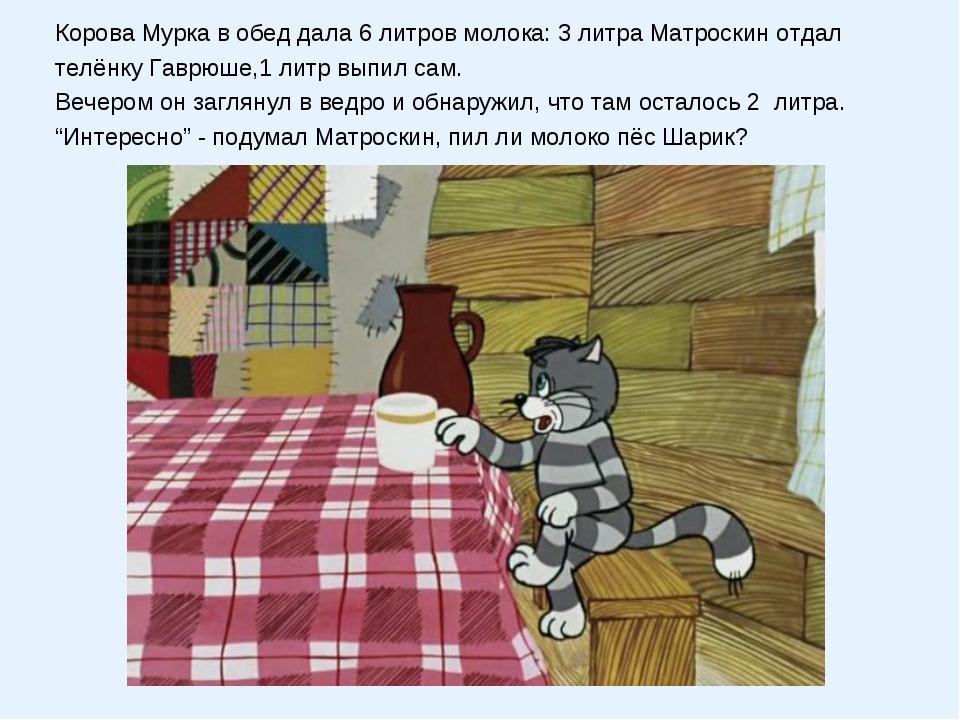 Корова Мурка в обед дала 6 литров молока: 3 литра Матроскин отдал телёнку Гав...