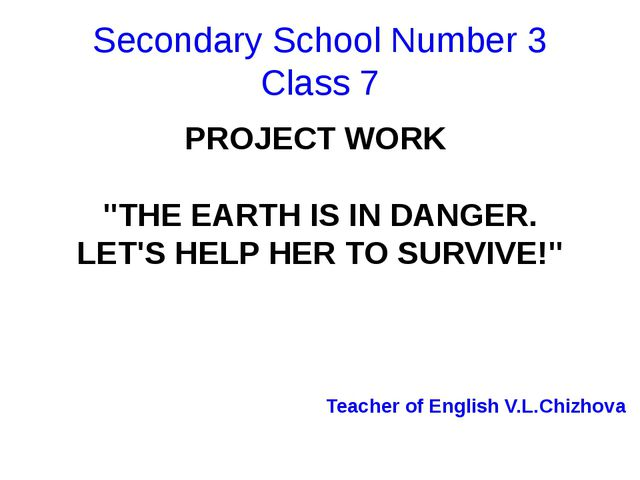 "Secondary School Number 3 Class 7 PROJECT WORK ""THE EARTH IS IN DANGER. LET'S..."