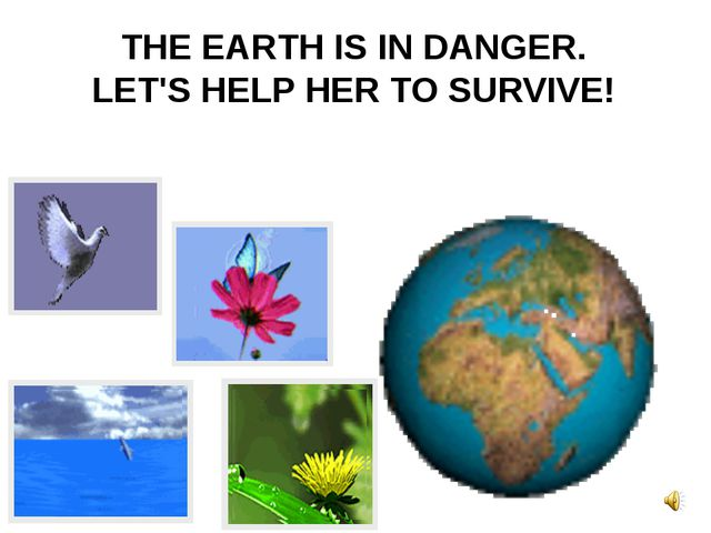 THE EARTH IS IN DANGER. LET'S HELP HER TO SURVIVE!
