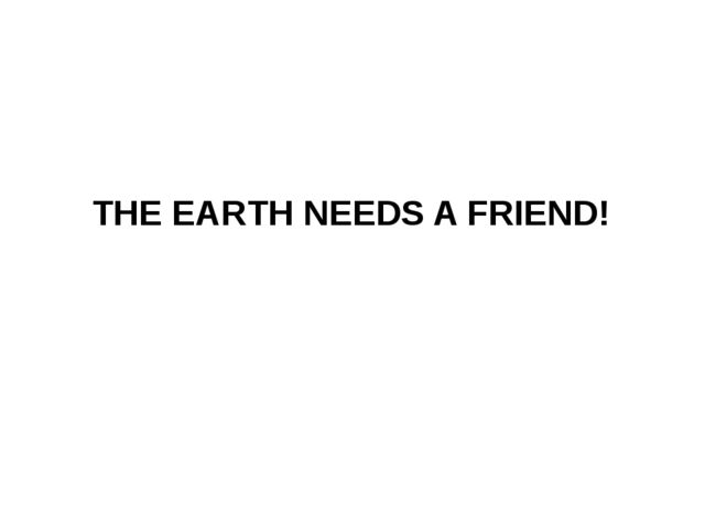 THE EARTH NEEDS A FRIEND!