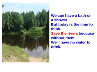 We can have a bath or a shower But today is the time to think. Save the river