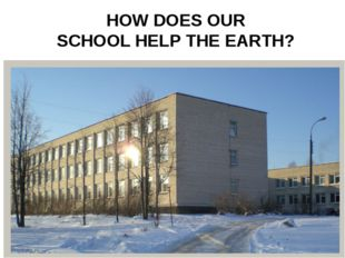 HOW DOES OUR SCHOOL HELP THE EARTH?