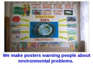 We make posters warning people about environmental problems.