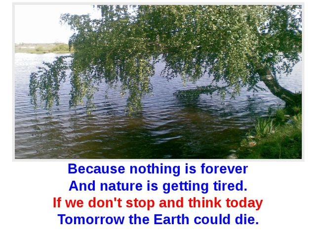 Because nothing is forever And nature is getting tired. If we don't stop and...