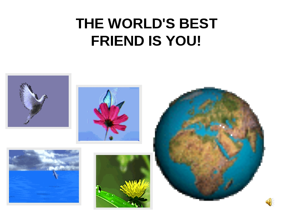 THE WORLD'S BEST FRIEND IS YOU!