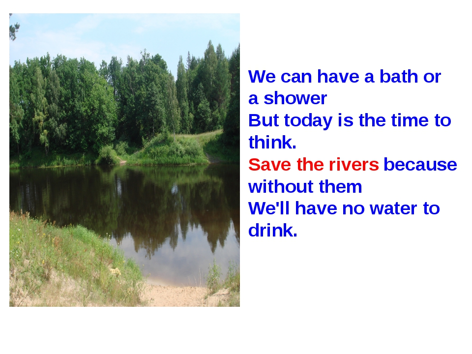 We can have a bath or a shower But today is the time to think. Save the river...
