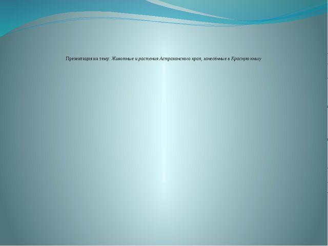 Презентация на тему: Животные и растения Астраханского края, занесённые в Кр...