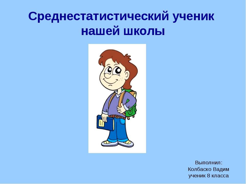 Среднестатистический ученик нашей школы Выполнил: Колбаско Вадим ученик 8 кла...