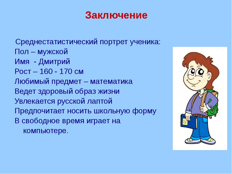 Заключение Среднестатистический портрет ученика: Пол – мужской Имя - Дмитрий...