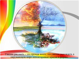 Умение рисовать – это прежде всего, это умение разглядеть в окружающем мире н