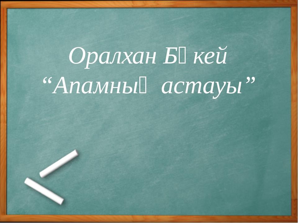 """Оралхан Бөкей """"Апамның астауы"""""""
