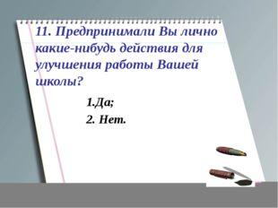 11. Предпринимали Вы лично какие-нибудь действия для улучшения работы Вашей ш