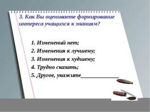 3. Как Вы оцениваете формирование интереса учащихся к знаниям? 1. Изменений