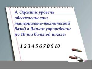4. Оцените уровень обеспеченности материально-технической базой в Вашем учреж