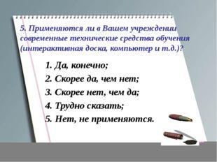 5. Применяются ли в Вашем учреждении современные технические средства обучени
