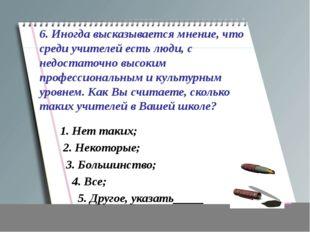 6. Иногда высказывается мнение, что среди учителей есть люди, с недостаточно