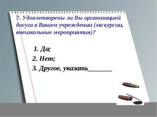 7. Удовлетворены ли Вы организацией досуга в Вашем учреждении (экскурсии, вне