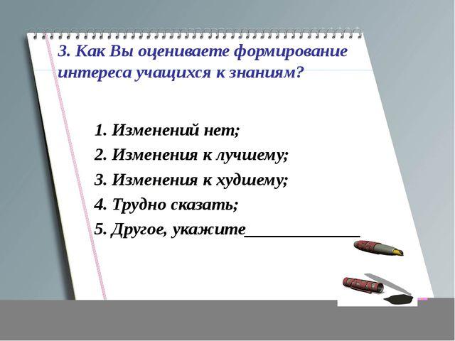 3. Как Вы оцениваете формирование интереса учащихся к знаниям? 1. Изменений...