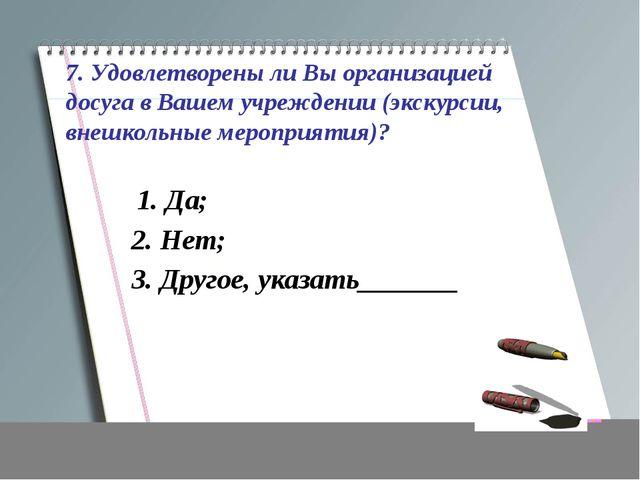 7. Удовлетворены ли Вы организацией досуга в Вашем учреждении (экскурсии, вне...