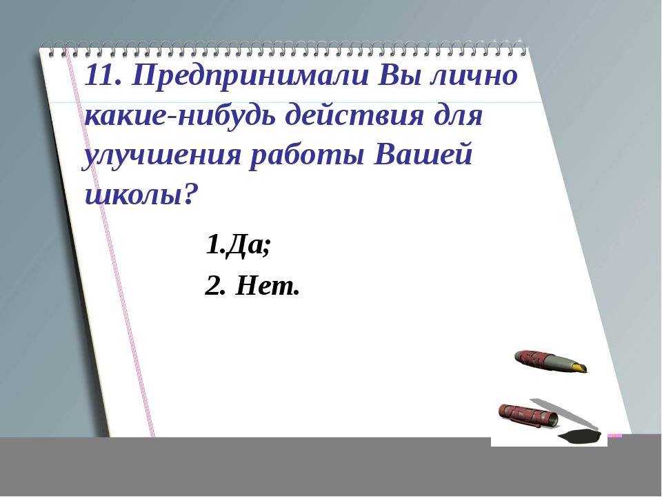 11. Предпринимали Вы лично какие-нибудь действия для улучшения работы Вашей ш...