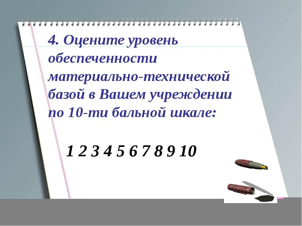 4. Оцените уровень обеспеченности материально-технической базой в Вашем учреж...