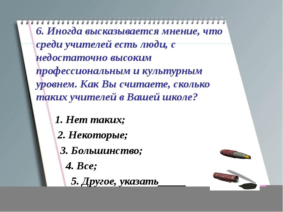 6. Иногда высказывается мнение, что среди учителей есть люди, с недостаточно...