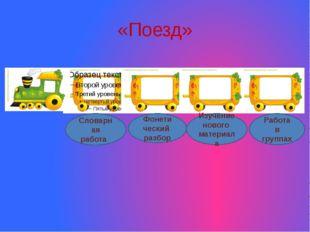 «Поезд» Словарная работа Фонети ческий разбор Изучение нового материала Работ