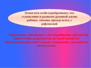 Рефлексию, связанную с исследованием субъектом самого себя, результатом котор