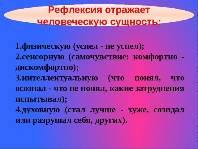 Рефлексия отражает человеческую сущность: 1.физическую (успел - не успел); 2....